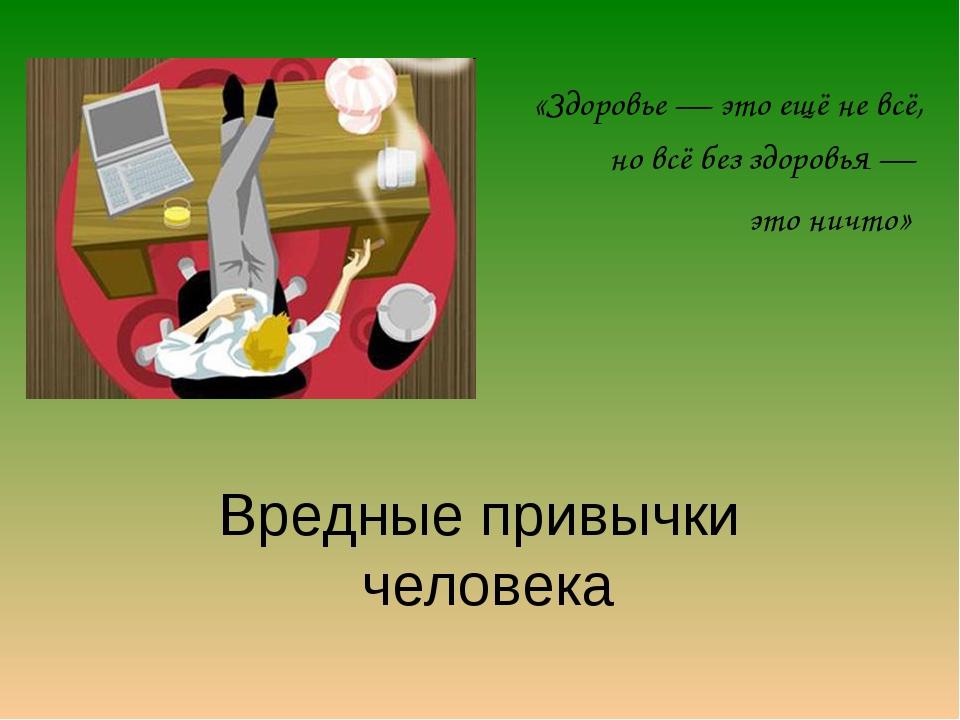 Вредные привычки человека «Здоровье — это ещё не всё, но всё без здоровья — э...