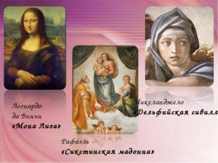 Леонардо да Винчи «Мона Лиза» Рафаэль «Сикстинская мадонна» Микеланджело «Дел