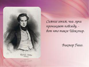 Сияние гения, чьи лучи проникают повсюду, - вот что такое Шекспир. Виктор Гюго.