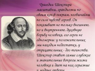 Трагедии Шекспира масштабны, грандиозны по своим конфликтам, необычайны по с