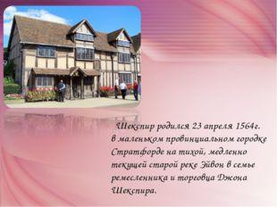 Шекспир родился 23 апреля 1564г. в маленьком провинциальном городке Стратфор