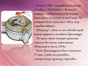 Осенью 1599г. открывается театр «Глобус». Над входом – большой плакат с изоб