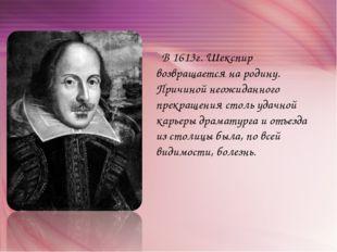 В 1613г. Шекспир возвращается на родину. Причиной неожиданного прекращения с