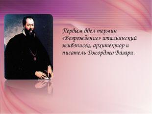 Первым ввел термин «Возрождение» итальянский живописец, архитектор и писатель