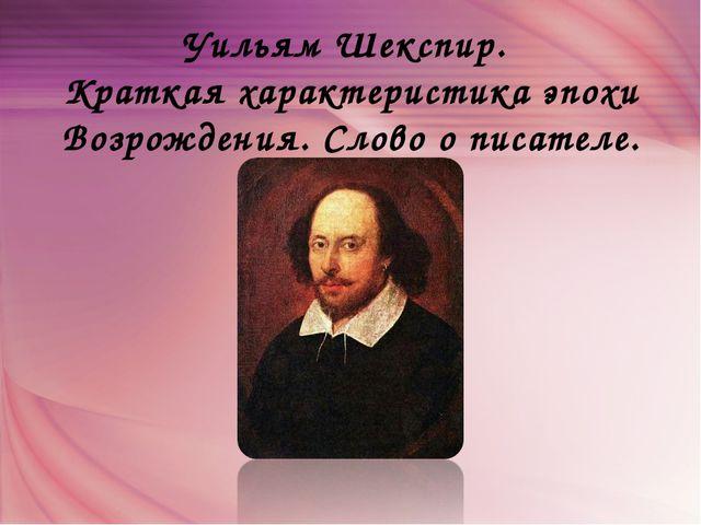Уильям Шекспир. Краткая характеристика эпохи Возрождения. Слово о писателе.