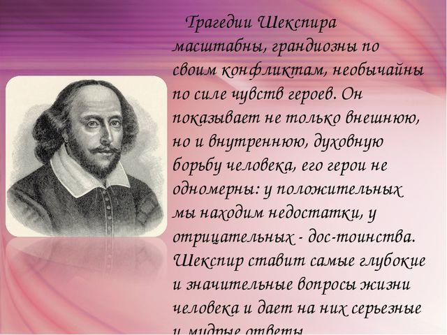 Трагедии Шекспира масштабны, грандиозны по своим конфликтам, необычайны по с...