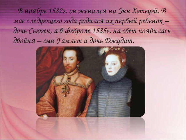 В ноябре 1582г. он женился на Энн Хэтеуэй. В мае следующего года родился их...