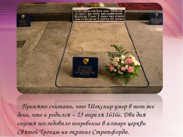 Принято считать, что Шекспир умер в тот же день, что и родился – 23 апреля 1...
