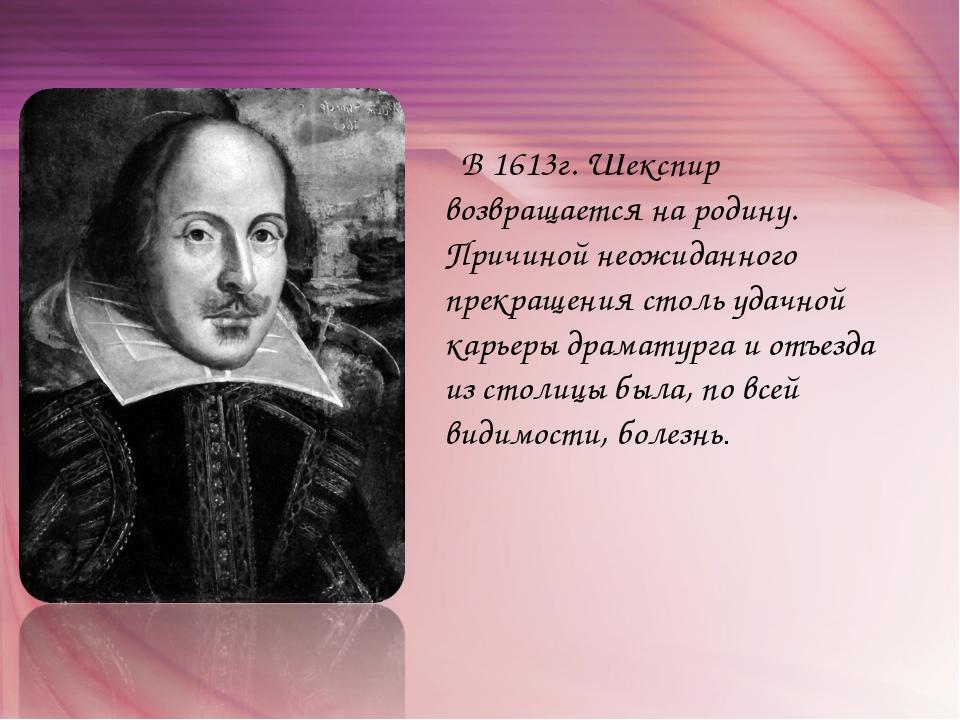 В 1613г. Шекспир возвращается на родину. Причиной неожиданного прекращения с...
