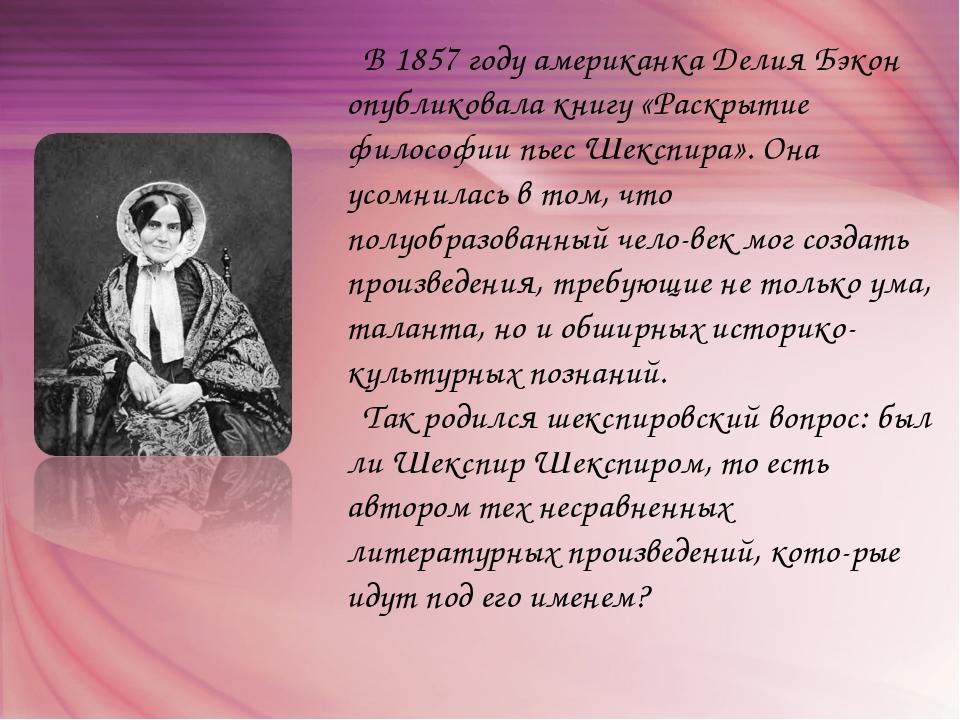 В 1857 году американка Делия Бэкон опубликовала книгу «Раскрытие философии п...