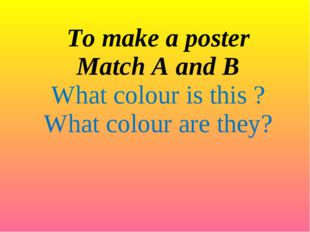 To make a poster Match A and B What colour is this ? What colour are they?