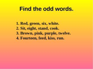 Find the odd words. 1. Red, green, six, white. 2. Sit, eight, stand, cook. 3.