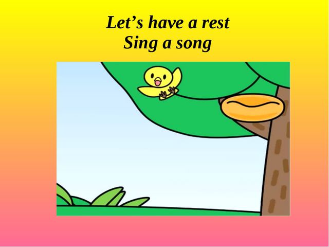 Let's have a rest Sing a song