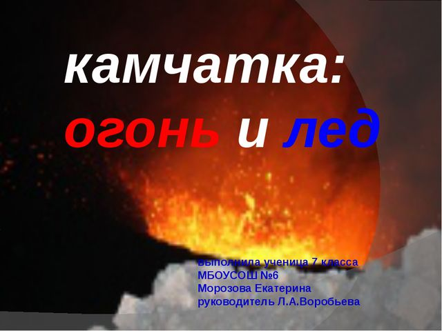 камчатка: огонь и лед выполнила ученица 7 класса МБОУСОШ №6 Морозова Екатерин...