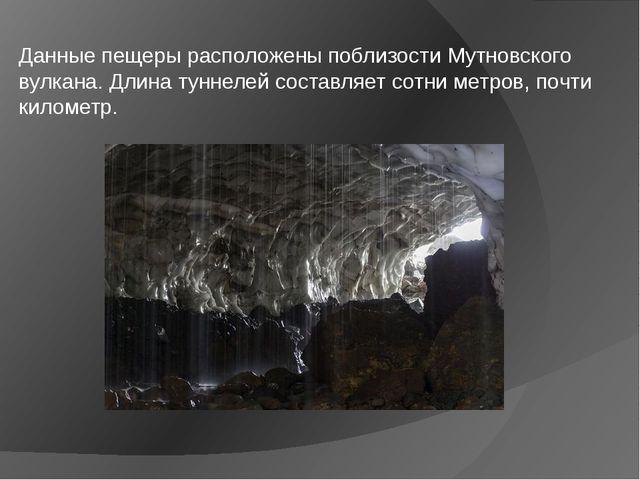 Данные пещеры расположены поблизости Мутновского вулкана. Длина туннелей сост...