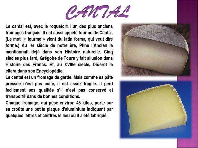 Le cantal est, avec le roquefort, l'un des plus anciens fromages français. Il...