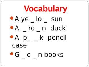 Vocabulary A ye _ lo _ sun A _ ro _ n duck A p_ _ k pencil case G _ e _ n books
