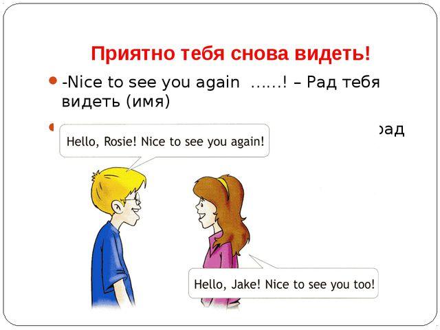 Приятно тебя снова видеть! -Nice to see you again ……! – Рад тебя видеть (имя)...