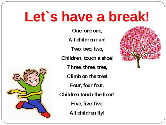 Let`s have a break! One, one one, All children run! Two, two, two, Children,...