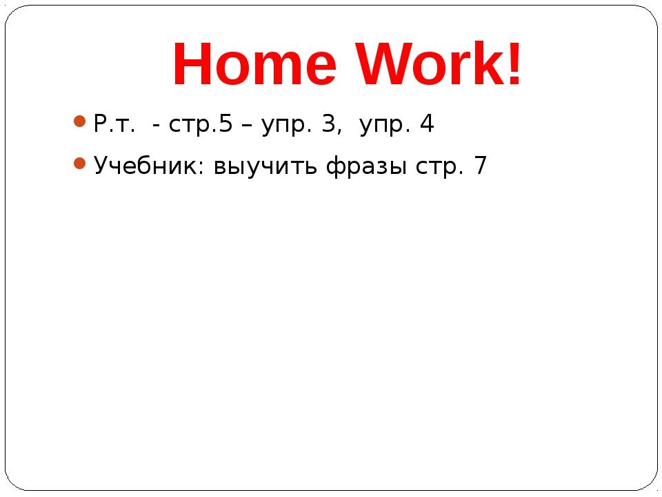 Home Work! Р.т. - стр.5 – упр. 3, упр. 4 Учебник: выучить фразы стр. 7