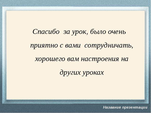 Спасибо за урок, было очень приятно с вами сотрудничать, хорошего вам настрое...