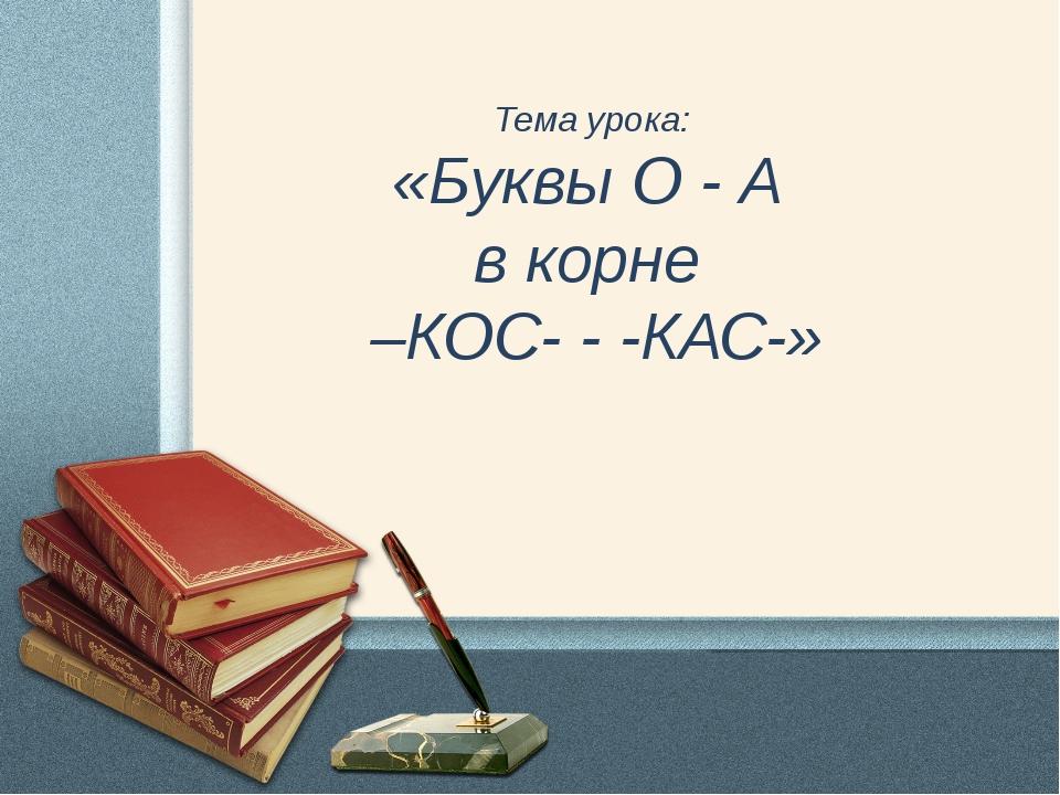 Тема урока: «Буквы О - А в корне –КОС- - -КАС-»