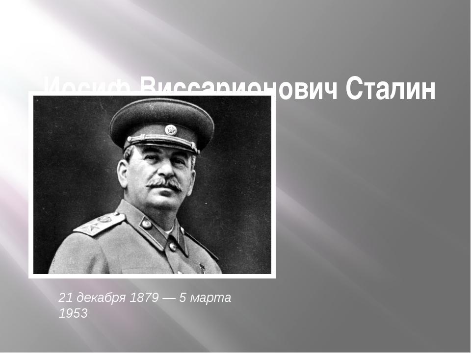 Иосиф Виссарионович Сталин 21 декабря 1879 — 5 марта 1953