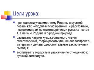 Цели урока: преподнести учащимся тему Родины в русской поэзии как неподвластн
