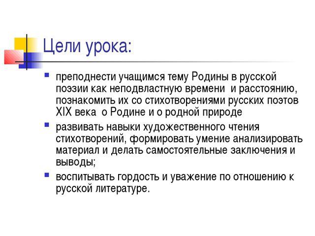 Цели урока: преподнести учащимся тему Родины в русской поэзии как неподвластн...
