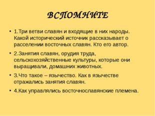 ВСПОМНИТЕ 1.Три ветви славян и входящие в них народы. Какой исторический ист