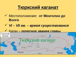 Тюркский каганат Местоположение:  от Монголии до Волги VI – VII вв. – время