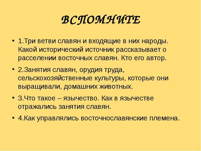 ВСПОМНИТЕ 1.Три ветви славян и входящие в них народы. Какой исторический ист...