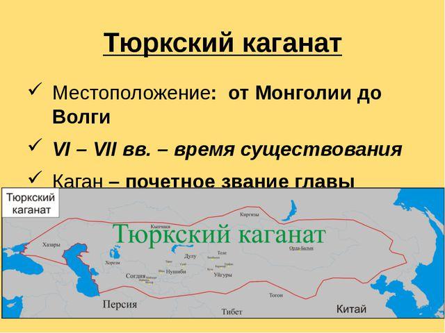Тюркский каганат Местоположение:  от Монголии до Волги VI – VII вв. – время...