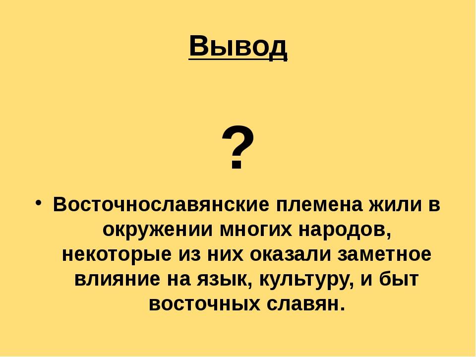 Вывод  ? Восточнославянские племена жили в окружении многих народов, некот...