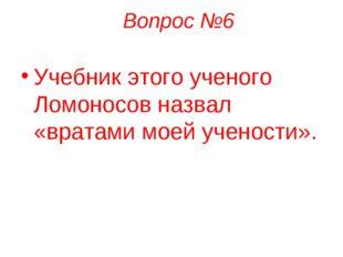 Вопрос №6 Учебник этого ученого Ломоносов назвал «вратами моей учености».