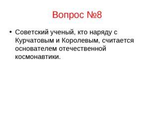 Вопрос №8 Советский ученый, кто наряду с Курчатовым и Королевым, считается ос
