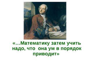 «…Математику затем учить надо, что она ум в порядок приводит»
