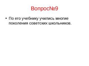 Вопрос№9 По его учебнику учились многие поколения советских школьников.