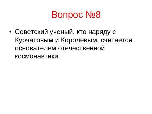 Вопрос №8 Советский ученый, кто наряду с Курчатовым и Королевым, считается ос...