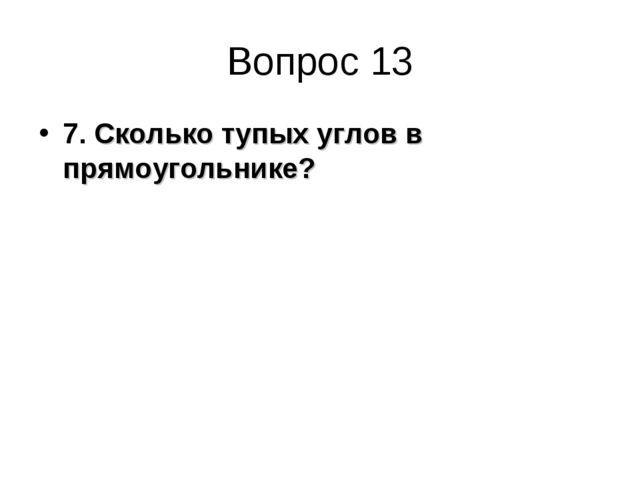 Вопрос 13 7. Сколько тупых углов в прямоугольнике?