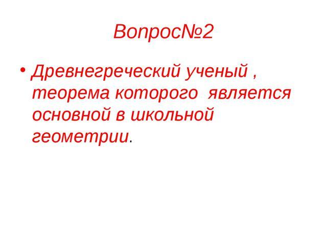 Вопрос№2 Древнегреческий ученый , теорема которого является основной в школьн...