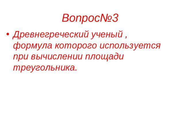 Вопрос№3 Древнегреческий ученый , формула которого используется при вычислени...