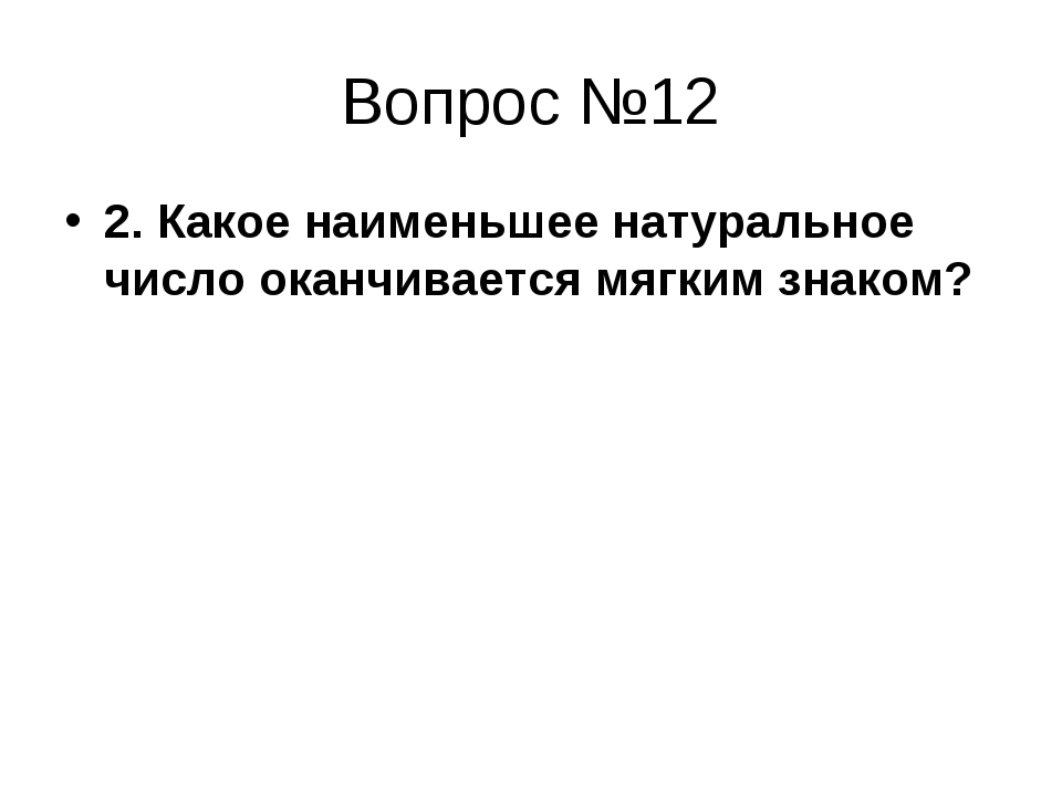 Вопрос №12 2. Какое наименьшее натуральное число оканчивается мягким знаком?