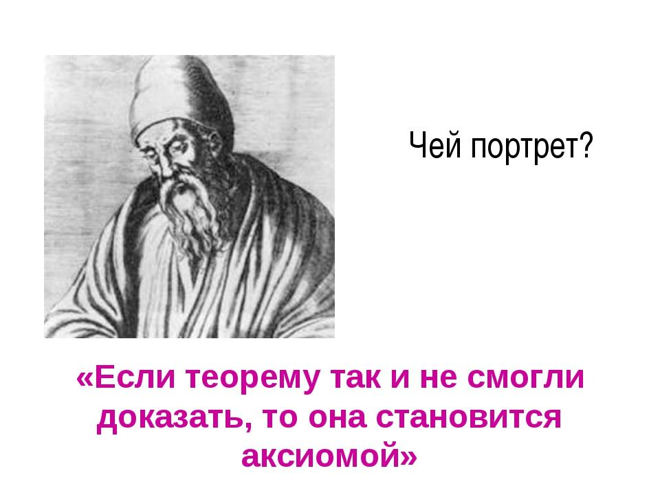 Чей портрет? «Если теорему так и не смогли доказать, то она становится аксиом...
