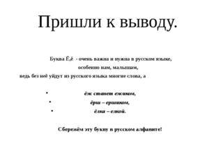 Пришли к выводу.  Буква Ё,ё - очень важна и нужна в русском языке, особенно