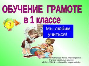 Мы любим учиться! Составила: Каблукова Ирина Александровна Учитель начальных