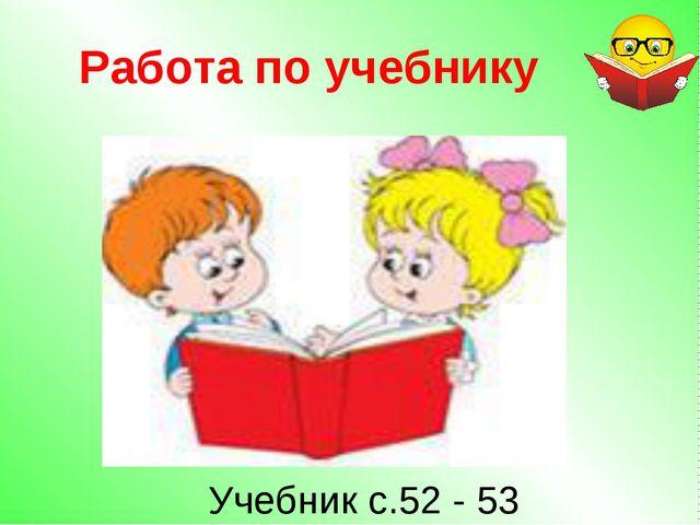 Работа по учебнику Учебник с.52 - 53
