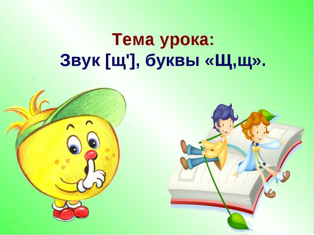 Тема урока: Звук [щ'], буквы «Щ,щ».