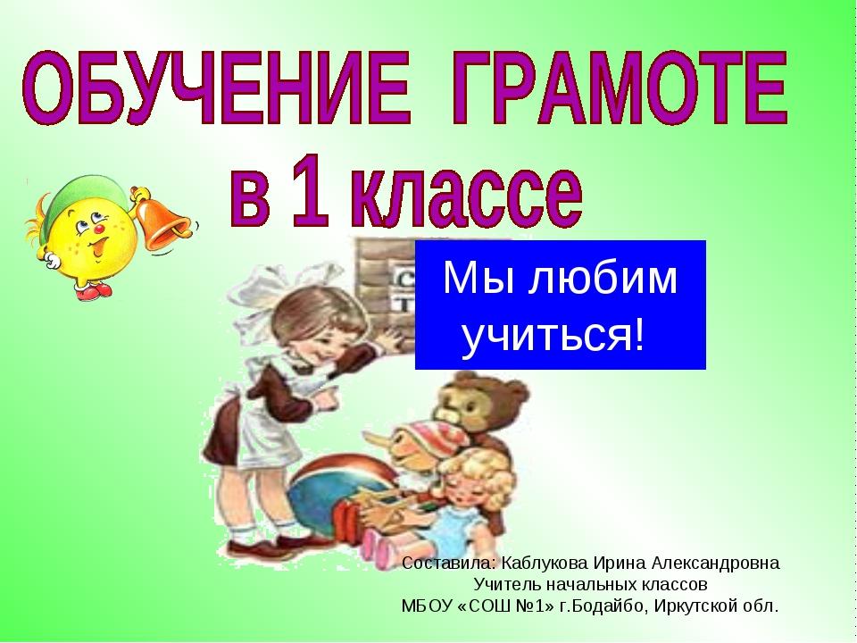Мы любим учиться! Составила: Каблукова Ирина Александровна Учитель начальных...
