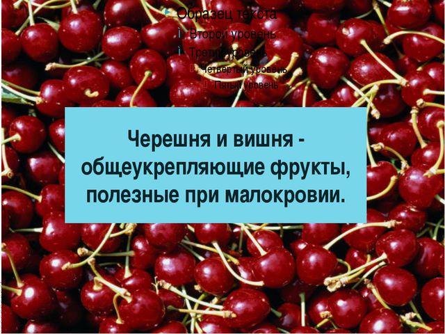 Черешня и вишня - общеукрепляющие фрукты, полезные при малокровии.